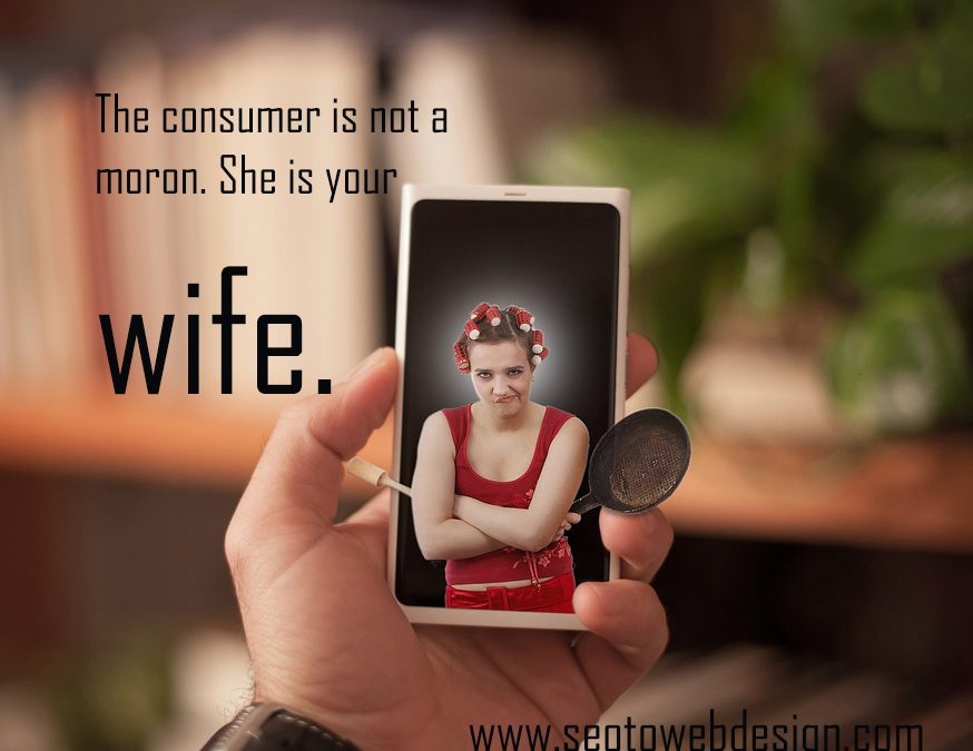 Consumer Is Not Moron She Is Your Wife