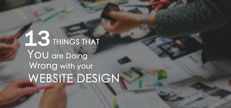 13 Things You Are Doing Wrong With Your Website Design